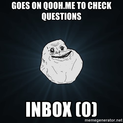 Forever Alone - Goes on qooh.me to check  questions inbox (0)