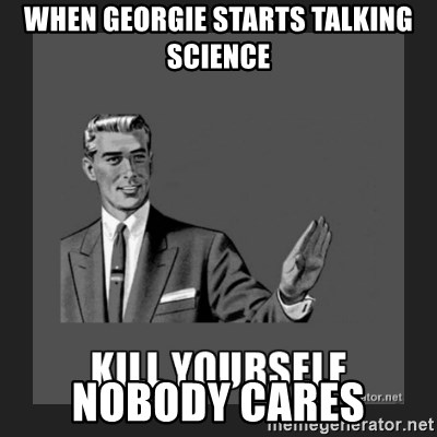 kill yourself guy - when georgie starts talking science nobody cares