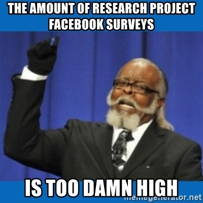 Too damn high - the amount of research project facebook surveys  is too damn high