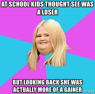 Fat Girl - at school kids thought see was a loser but looking back she was actually more of a gainer