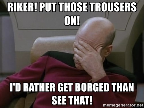 Picardfacepalm - Riker! Put those trousers on! I'd rather get Borged than see that!