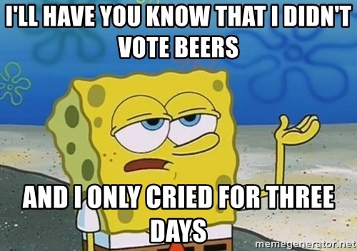 I'll have you know Spongebob - I'll have You know that I didn't Vote beers And I only cried for three days
