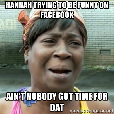 Ain't Nobody got time fo that - hannah trying to be funny on facebook  ain't nobody got time for dat