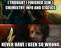 Never Have I Been So Wrong - I thought i FinisheD Sem 1 chemistry, info and staTics never Have i been so wrong