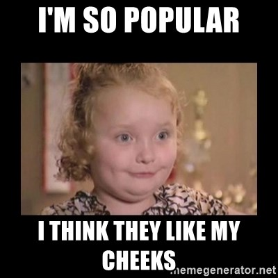Honey BooBoo - I'M SO POPULAR  I THINK THEY LIKE MY CHEEKS