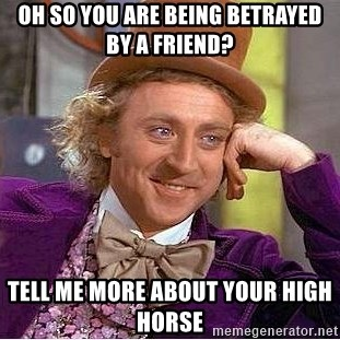 Willy Wonka - oh SO YOU ARE BEING BETRAYED BY A FRIEND? tELL ME MORE ABOUT YOUR HIGH HORSE