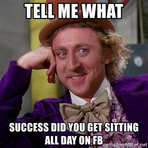 Willy Wonka - tell me what  success did you get sitting all day on fb