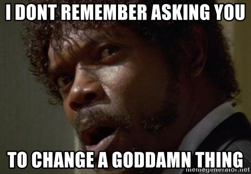 Angry Samuel L Jackson - I DONT REMEMBER ASKING YOU TO CHANGE A GODDAMN THING