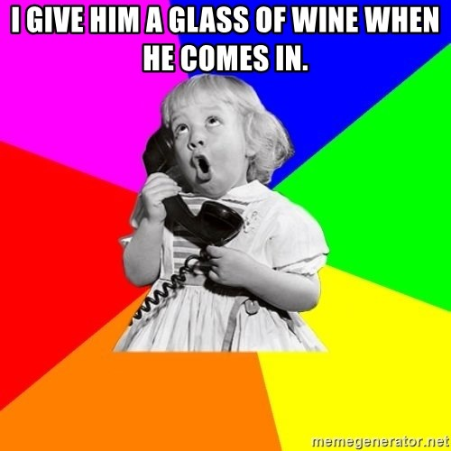 ill informed 1950s advice child - I give him a glass of wine when he comes in.