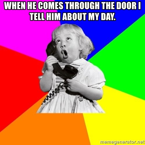 ill informed 1950s advice child - WHen he comes through the door I tell Him about my day.