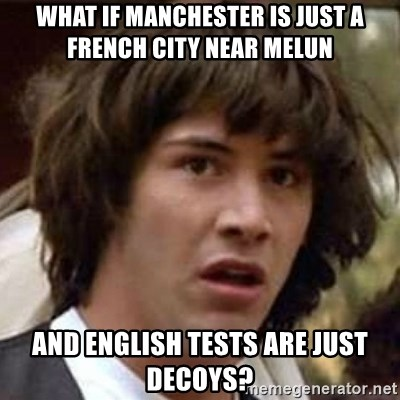Conspiracy Keanu - What if Manchester is just A FRENCH CITY NEAR MELUN and english tests are just decoys?