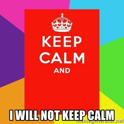 Keep calm and -  I WILL NOT KEEP CALM