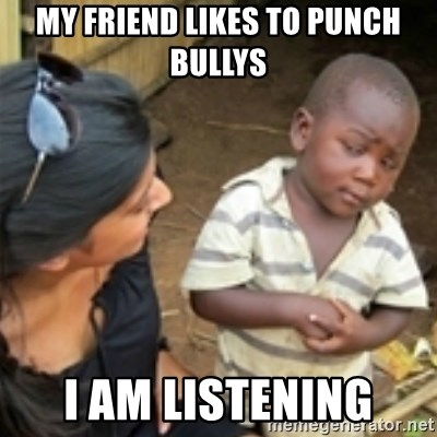 Skeptical african kid  - MY FRIEND LIKES TO PUNCH BULLYS I AM LISTENING