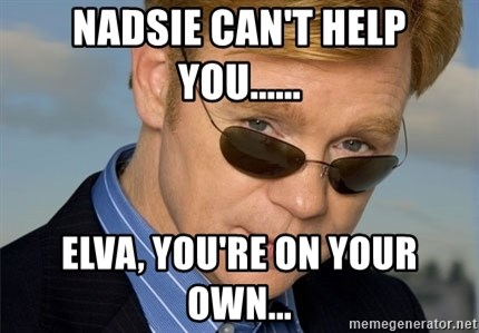 Horatio Caine - Nadsie can't help you...... Elva, you're on your own...