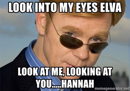 Horatio Caine - Look into my eyes elva look at me, looking at you.....HANNAH