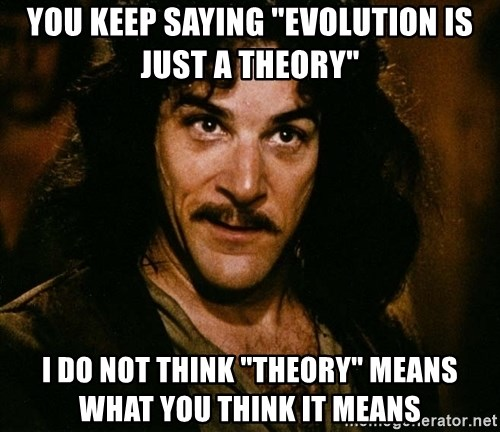 """Inigo Montoya - YOU KEEP SAYING """"EVOLUTION IS JUST A THEORY"""" I DO NOT THINK """"THEORY"""" MEANS WHAT YOU THINK IT MEANS"""