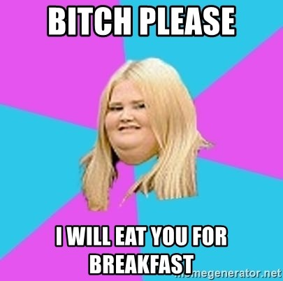 Fat Girl - BITCH PLEASE I WILL EAT YOU FOR BREAKFAST