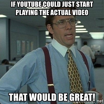 Yeah that'd be great... - If youtube could just start playing the actual video That would be great!
