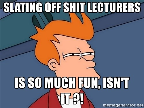 Futurama Fry - Slating off shit lecturers is so much fun, ISN'T IT ?!
