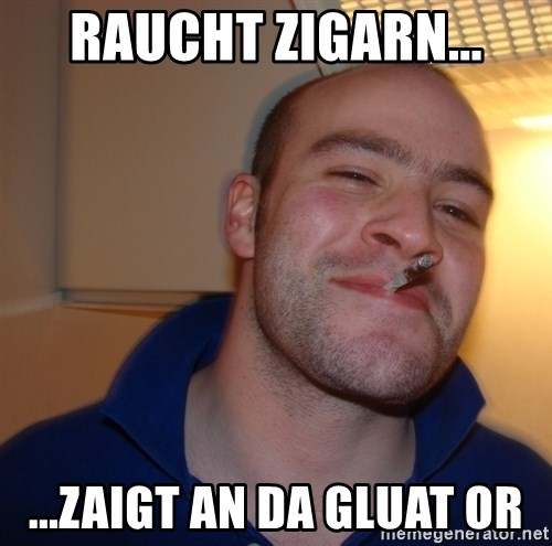 Good Guy Greg - Raucht Zigarn... ...Zaigt an da Gluat or