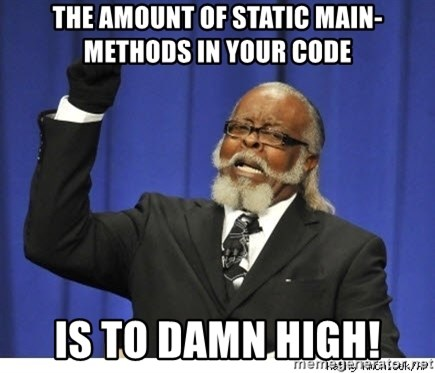 The tolerance is to damn high! - the amount of static main-Methods in your Code Is to damn high!