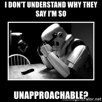 Sad Trooper - I don't understand why they say I'm so Unapproachable?