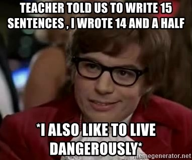 Austin Power - Teacher told us to write 15 sentences , i wrote 14 and a half *I also like to live dangerously*