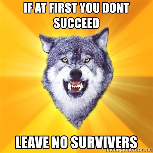 Courage Wolf - IF AT FIRST YOU DONT SUCCEED lEAVE NO SURVIVERS