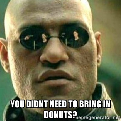 What If I Told You -  You didnt need to bring in donuts?