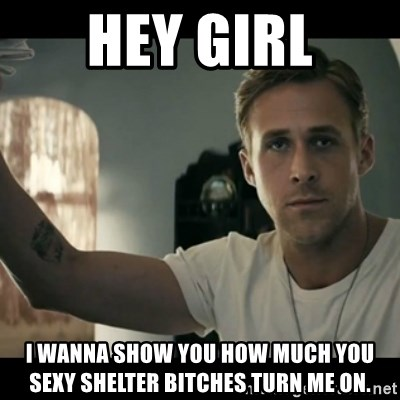 ryan gosling hey girl - Hey Girl i wanna show you how much you sexy shelter bitches turn me on.