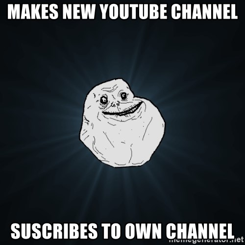 Forever Alone - makes new youtube channel SuscRibes to Own channel