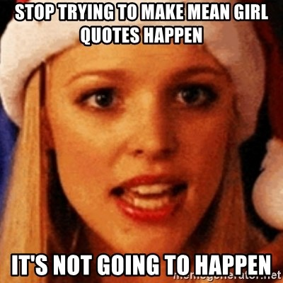 trying to make fetch happen  - STOP TRYING TO MAKE MEAN GIRL QUOTES HAPPEN IT'S NOT GOING TO HAPPEN