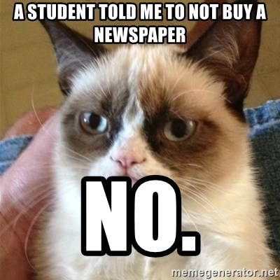 Grumpy Cat  - a student told me to not buy a newspaper no.