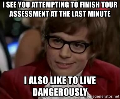 Austin Power - I see you attempting to finish your assessment at the last minute i also like to live dangerously