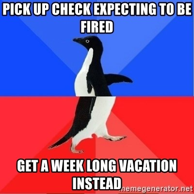 Socially Awkward to Awesome Penguin - Pick Up check expecting to be fired Get a week long vacation instead