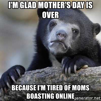 Confession Bear - I'm glad Mother's Day is over Because I'm tired of moms bOastIng online