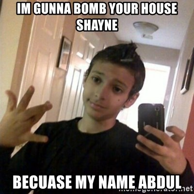 Thug life guy - im gunna bomb your house shayne becuase my name abdul