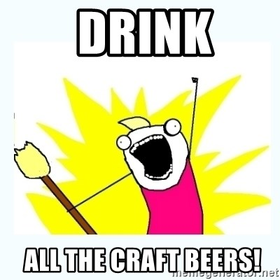 All the things -  Drink  all the craft beers!