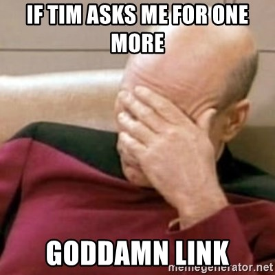 Face Palm - If tim asks me for one more  goddamn link