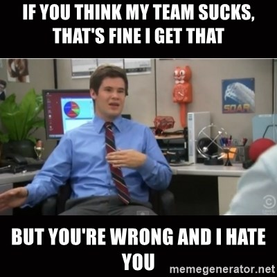 You're wrong and I hate you - If you thInk my team sucks, that's fine I get that But you're wrong and I hate you