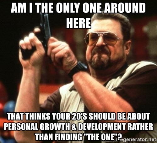 """Big Lebowski - am i the only one around here that thinks your 20's should be about personal growth & development rather than finding """"the one""""?"""