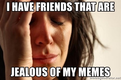 First World Problems - I HAVE FRIENDS THAT ARE JEALOUS OF MY MEMES