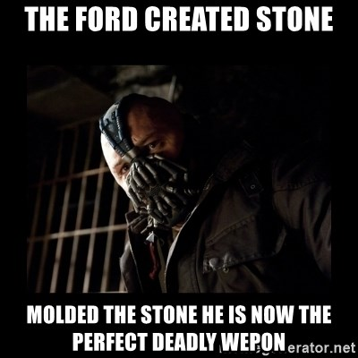 Bane Meme - The ford created stone molded the stone he is now the perfect deadly wepon