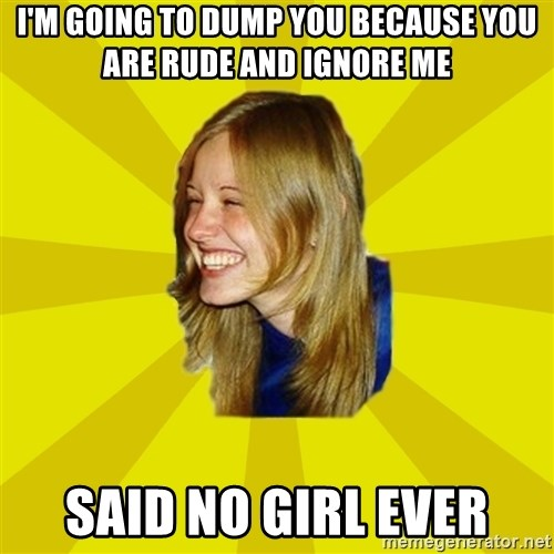 Trologirl - i'm going to dump you because you are rude and ignore me said no girl ever