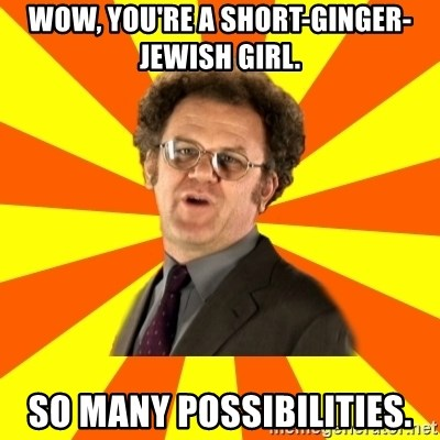Dr. Steve Brule - WOW, YOU'RE A SHORT-GINGER-JEWISH GIRL. SO MANY POSSIBILITIES.