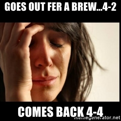 First World Problems - Goes out Fer a brew...4-2 Comes back 4-4