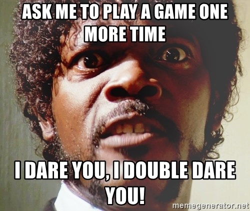 Mad Samuel L Jackson - Ask me to play a game one more time I dare you, I double dare you!