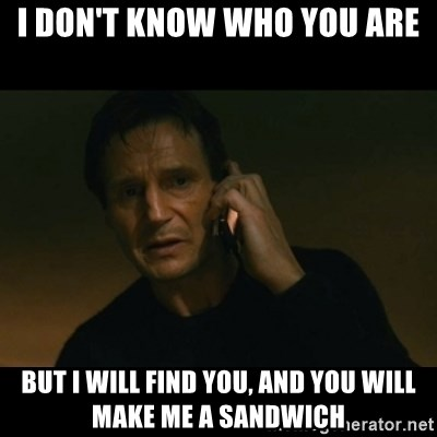 liam neeson taken - I don't know who yoU are But I will find you, and you will make me a sandwich