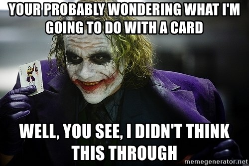 joker - YOUR PROBABLY WONDERING WHAT I'M GOING TO DO WITH A CARD WELL, YOU SEE, I DIDN'T THINK THIS THROUGH