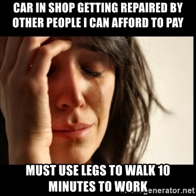 First World Problems - car in shop getting repaired by other people I can afford to pay must use legs to walk 10 minutes to work